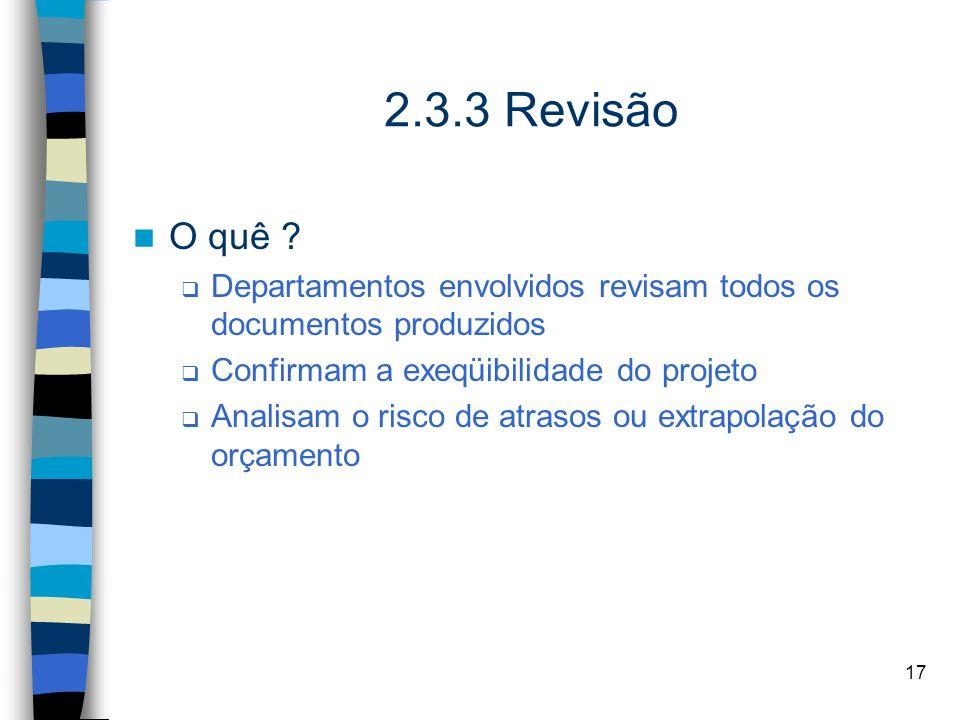 2.3.3 Revisão O quê Departamentos envolvidos revisam todos os documentos produzidos. Confirmam a exeqüibilidade do projeto.