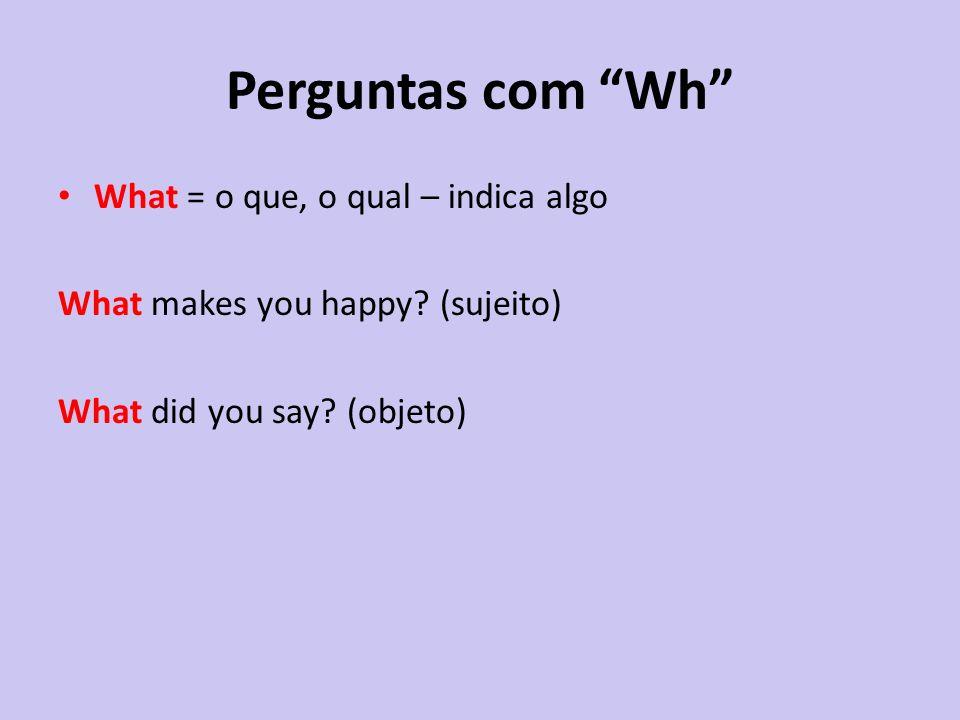 Perguntas com Wh What = o que, o qual – indica algo
