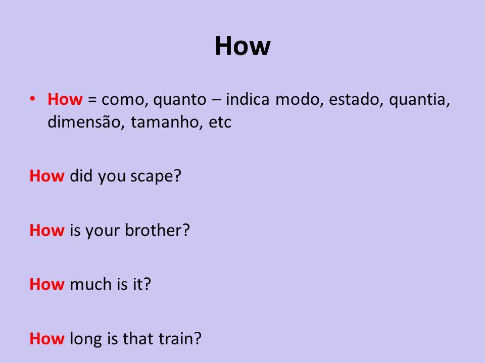 How How = como, quanto – indica modo, estado, quantia, dimensão, tamanho, etc.