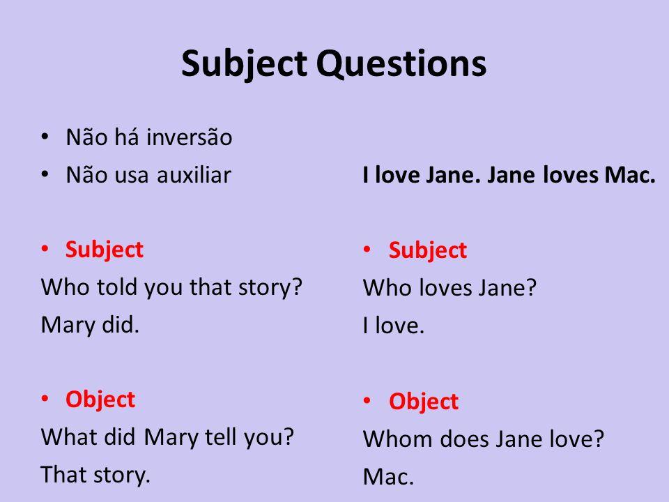 Subject Questions Não há inversão Não usa auxiliar Subject