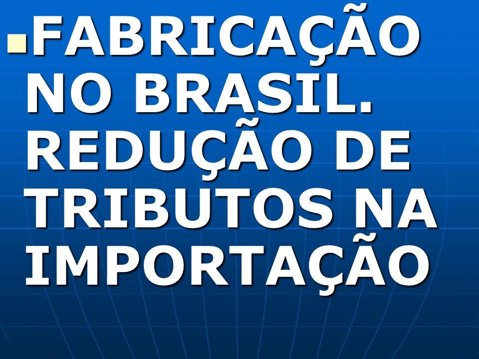 FABRICAÇÃO NO BRASIL. REDUÇÃO DE TRIBUTOS NA IMPORTAÇÃO