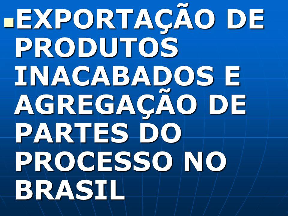 EXPORTAÇÃO DE PRODUTOS INACABADOS E AGREGAÇÃO DE PARTES DO PROCESSO NO BRASIL