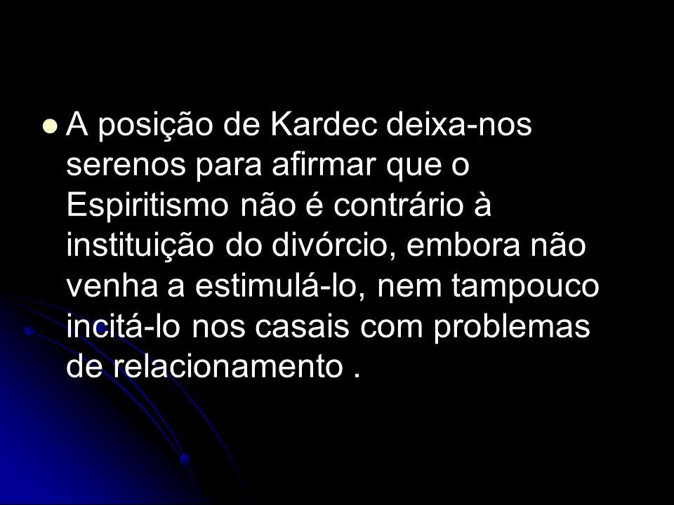 A posição de Kardec deixa-nos serenos para afirmar que o Espiritismo não é contrário à instituição do divórcio, embora não venha a estimulá-lo, nem tampouco incitá-lo nos casais com problemas de relacionamento .