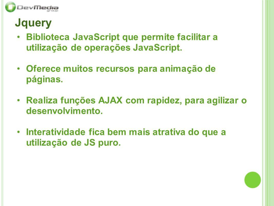 Jquery Biblioteca JavaScript que permite facilitar a utilização de operações JavaScript. Oferece muitos recursos para animação de páginas.