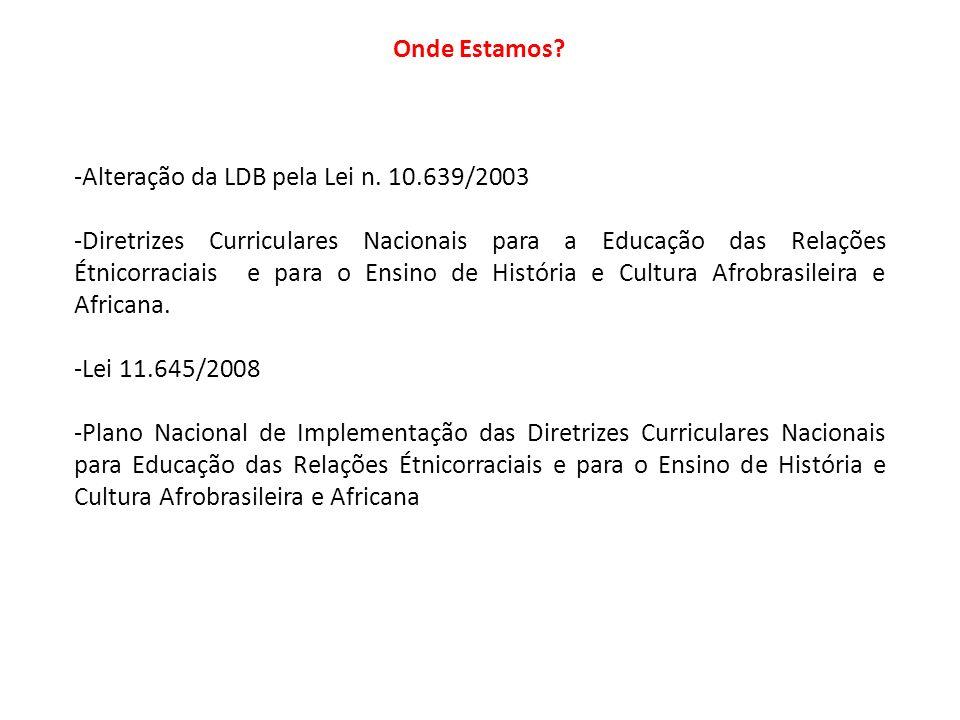 Onde Estamos Alteração da LDB pela Lei n. 10.639/2003.