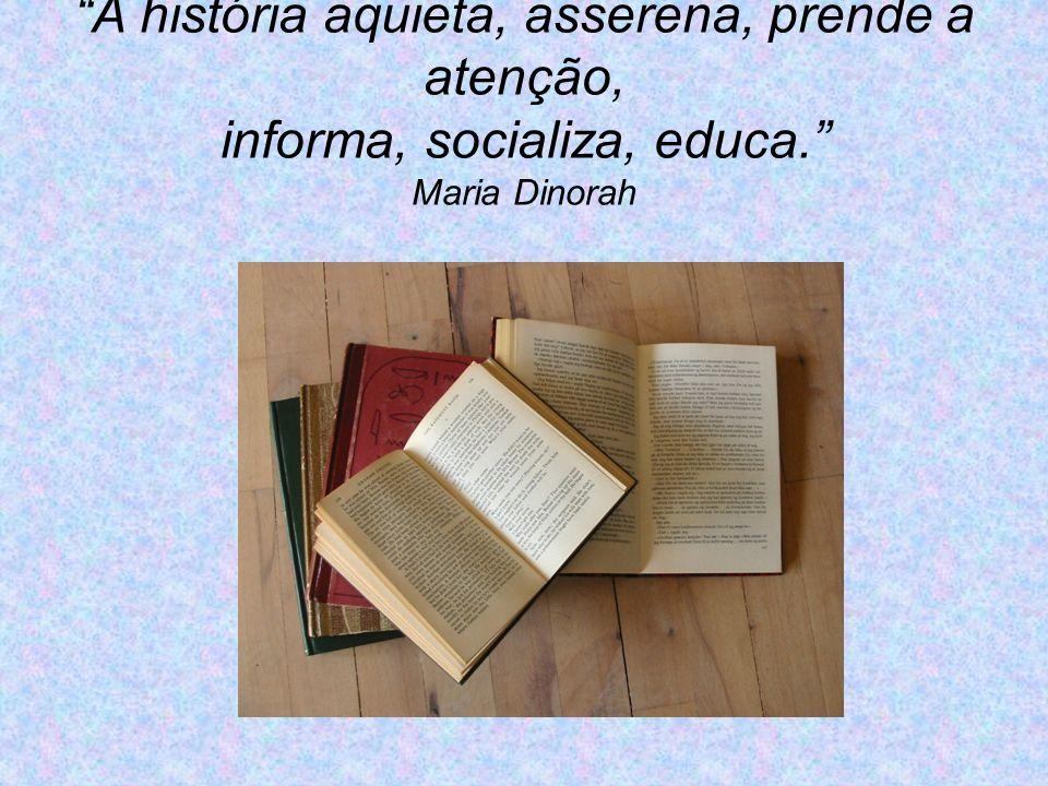 A história aquieta, asserena, prende a atenção, informa, socializa, educa. Maria Dinorah