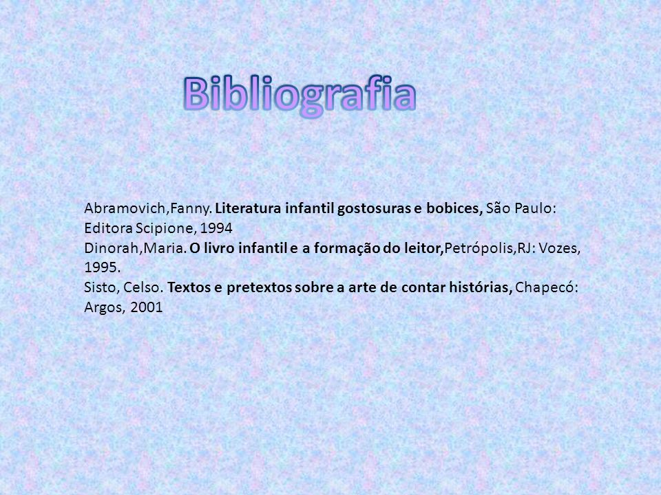 BibliografiaAbramovich,Fanny. Literatura infantil gostosuras e bobices, São Paulo: Editora Scipione, 1994.