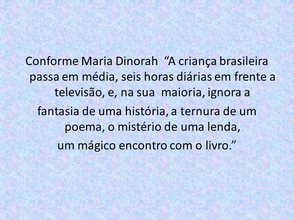Conforme Maria Dinorah A criança brasileira passa em média, seis horas diárias em frente a televisão, e, na sua maioria, ignora a fantasia de uma história, a ternura de um poema, o mistério de uma lenda, um mágico encontro com o livro.