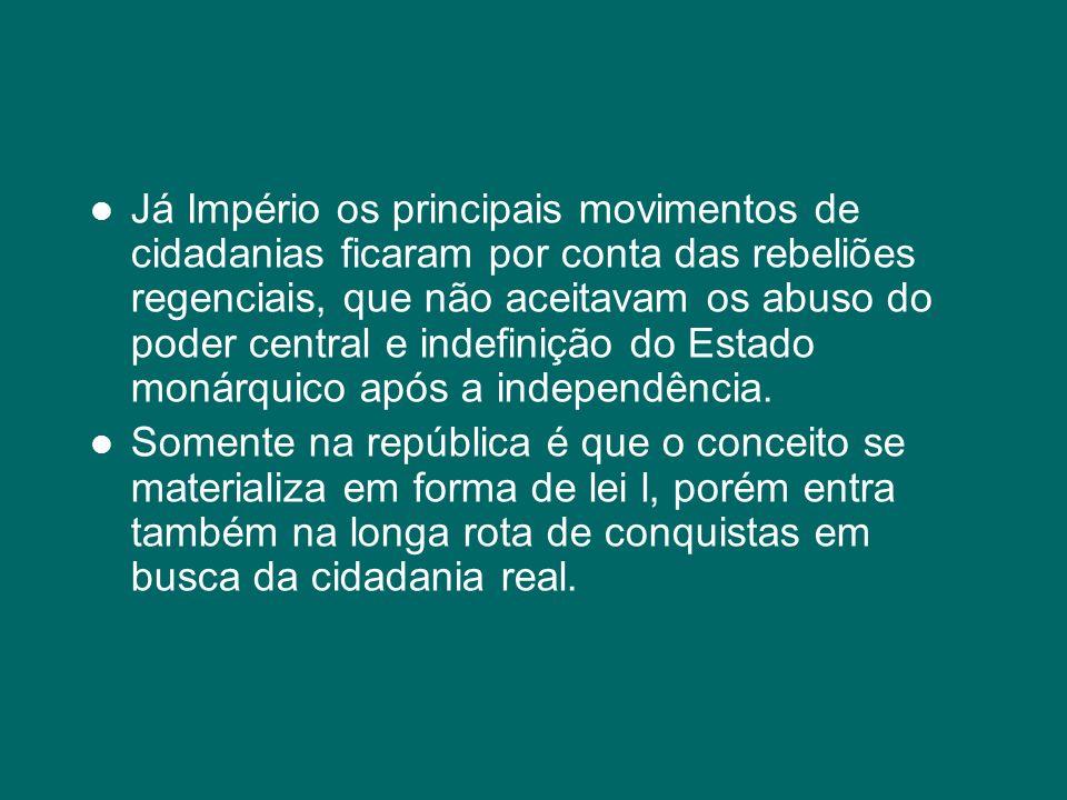 Já Império os principais movimentos de cidadanias ficaram por conta das rebeliões regenciais, que não aceitavam os abuso do poder central e indefinição do Estado monárquico após a independência.