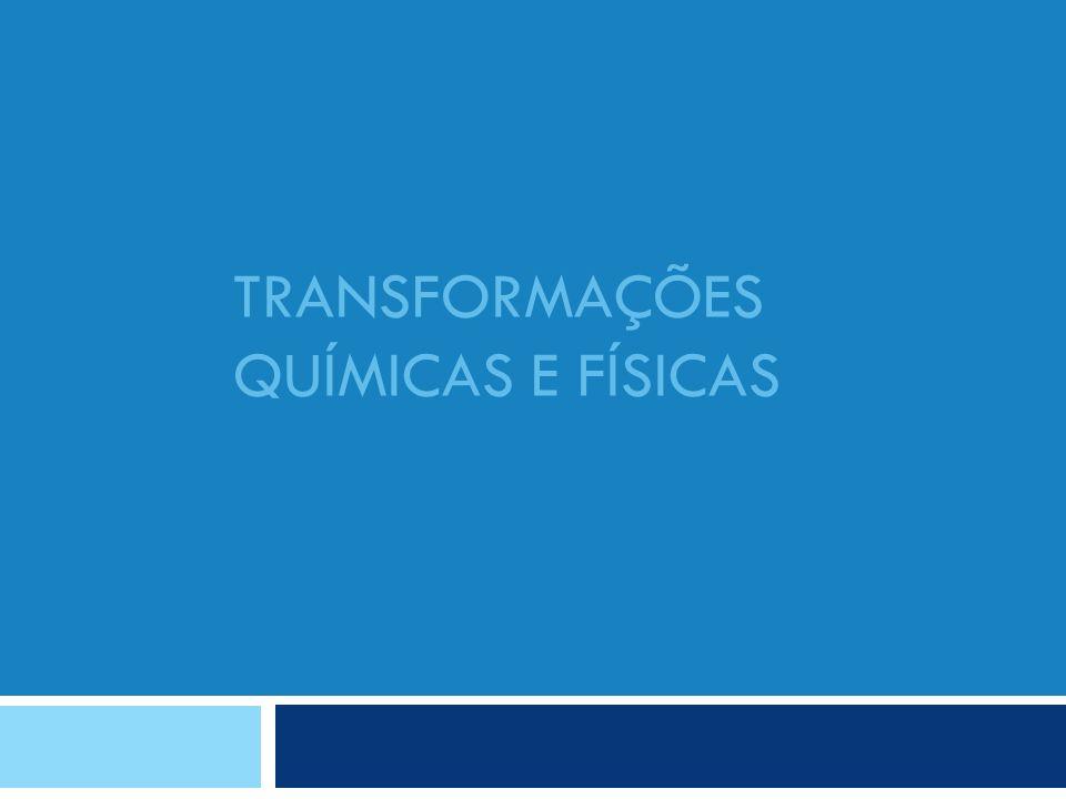 TRANSFORMAÇÕES QUÍMICAS E FÍSICAS