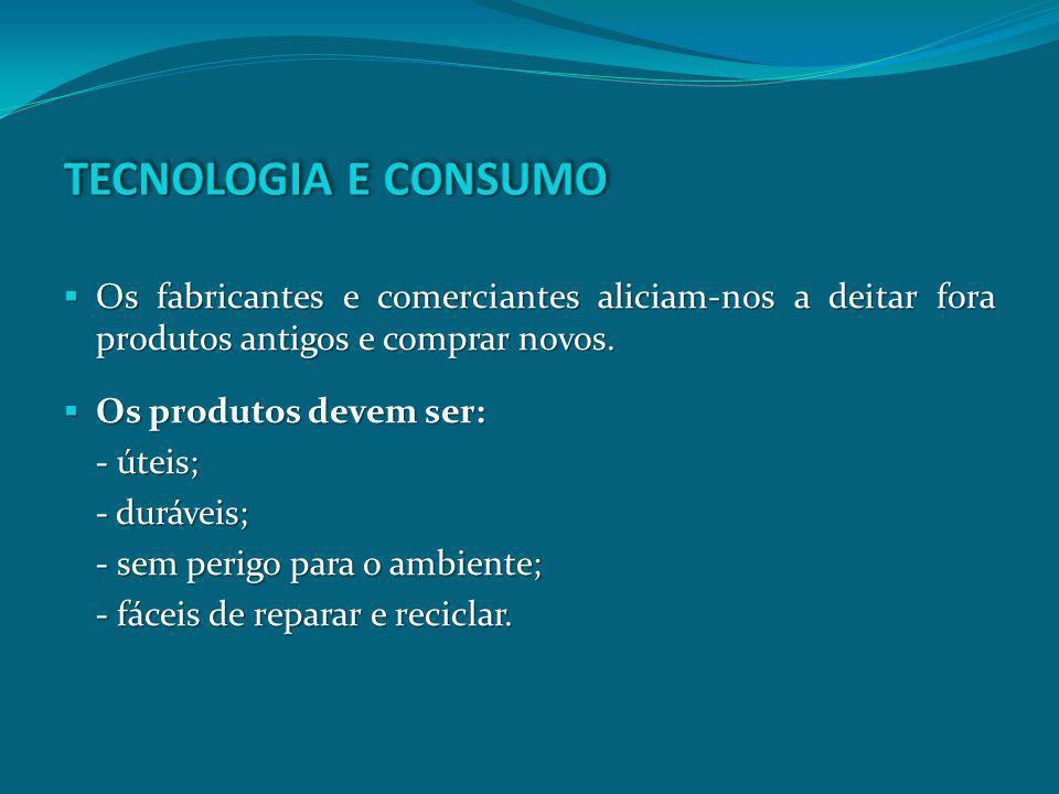TECNOLOGIA E CONSUMOOs fabricantes e comerciantes aliciam-nos a deitar fora produtos antigos e comprar novos.