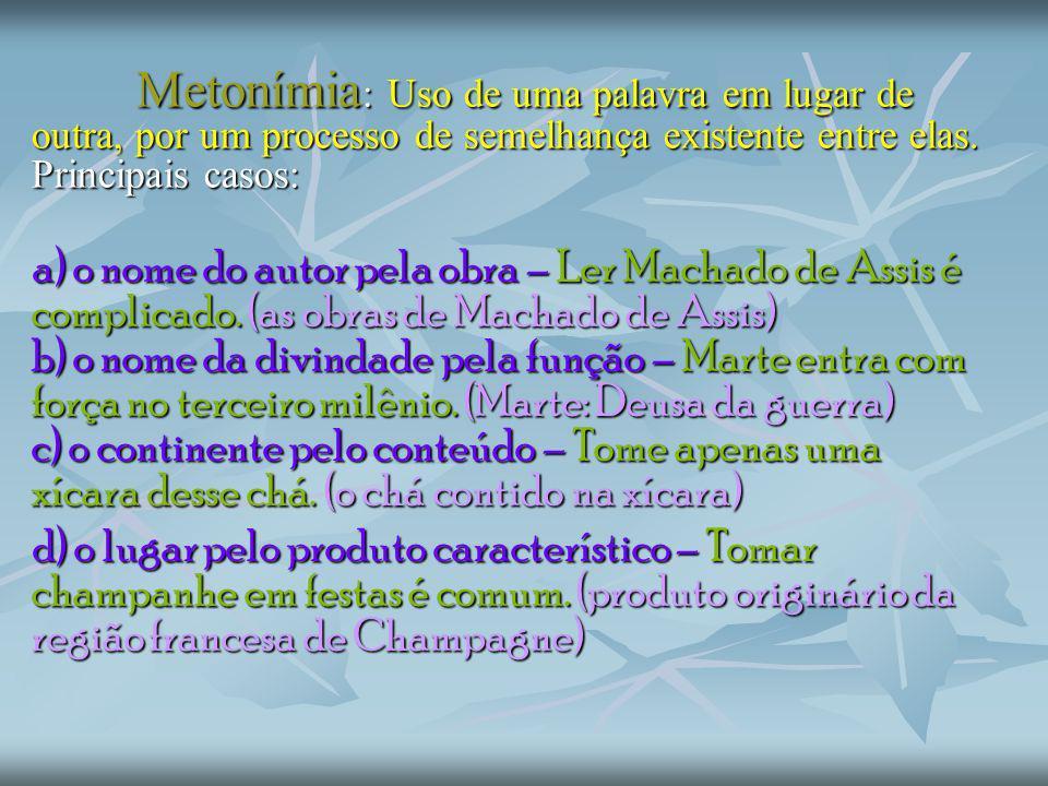 Metonímia: Uso de uma palavra em lugar de outra, por um processo de semelhança existente entre elas. Principais casos: