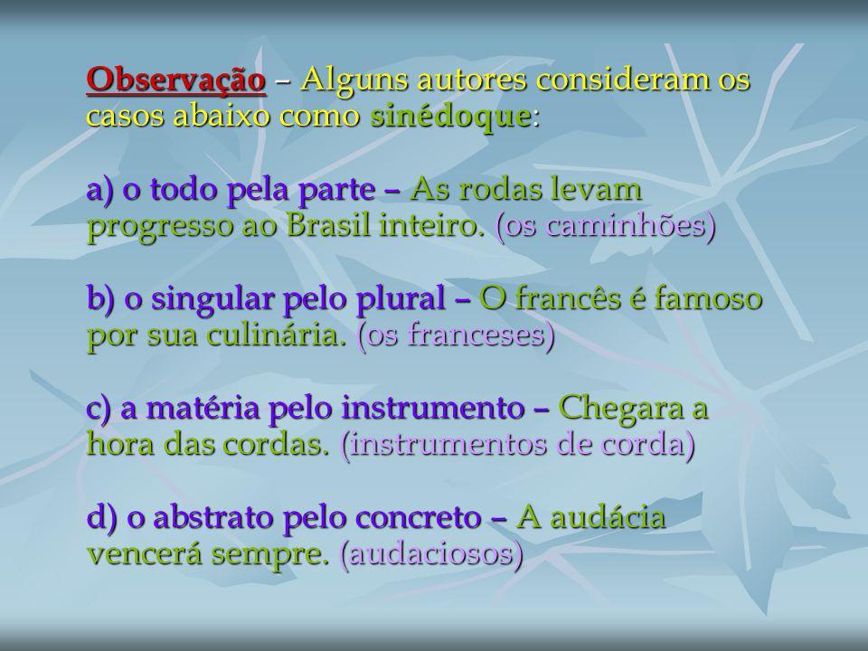 Observação – Alguns autores consideram os casos abaixo como sinédoque: a) o todo pela parte – As rodas levam progresso ao Brasil inteiro.