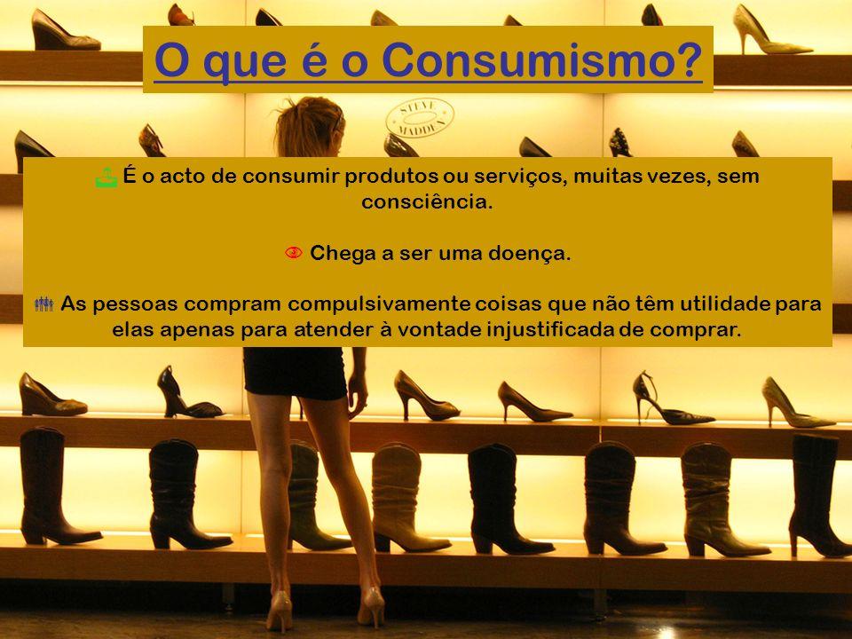 O que é o Consumismo  É o acto de consumir produtos ou serviços, muitas vezes, sem consciência.  Chega a ser uma doença.