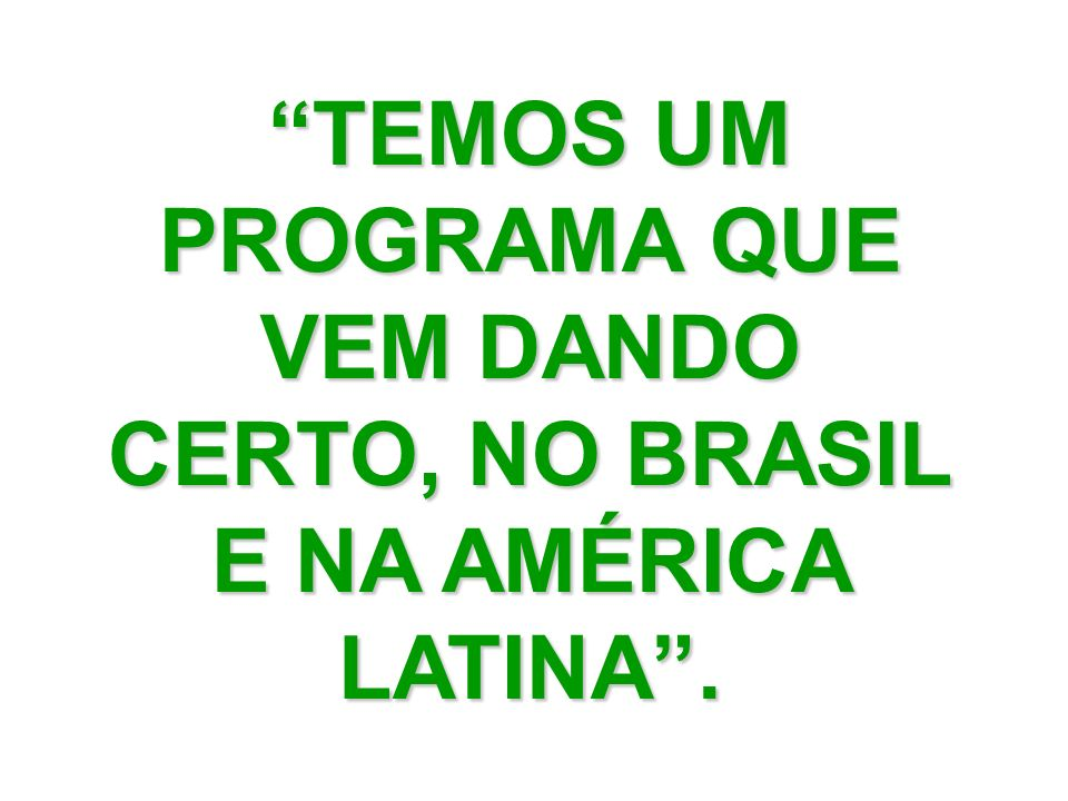 TEMOS UM PROGRAMA QUE VEM DANDO CERTO, NO BRASIL E NA AMÉRICA LATINA .