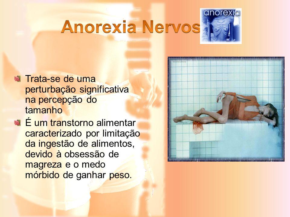 Anorexia Nervosa Trata-se de uma perturbação significativa na percepção do tamanho