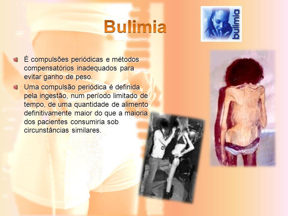 Bulimia É compulsões periódicas e métodos compensatórios inadequados para evitar ganho de peso.