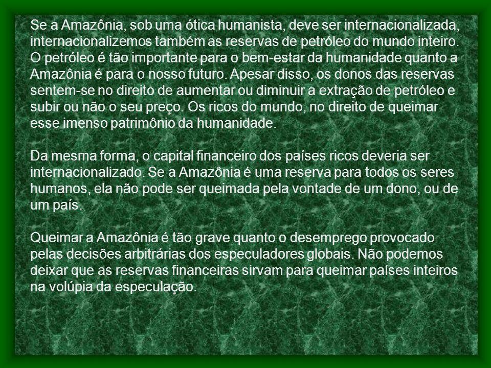 Se a Amazônia, sob uma ótica humanista, deve ser internacionalizada, internacionalizemos também as reservas de petróleo do mundo inteiro. O petróleo é tão importante para o bem-estar da humanidade quanto a Amazônia é para o nosso futuro. Apesar disso, os donos das reservas sentem-se no direito de aumentar ou diminuir a extração de petróleo e subir ou não o seu preço. Os ricos do mundo, no direito de queimar esse imenso patrimônio da humanidade.