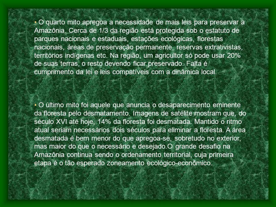 O quarto mito apregoa a necessidade de mais leis para preservar a Amazônia. Cerca de 1/3 da região está protegida sob o estatuto de parques nacionais e estaduais, estações ecológicas, florestas nacionais, áreas de preservação permanente, reservas extrativistas, territórios indígenas etc. Na região, um agricultor só pode usar 20% de suas terras, o resto devendo ficar preservado. Falta é cumprimento da lei e leis compatíveis com a dinâmica local.