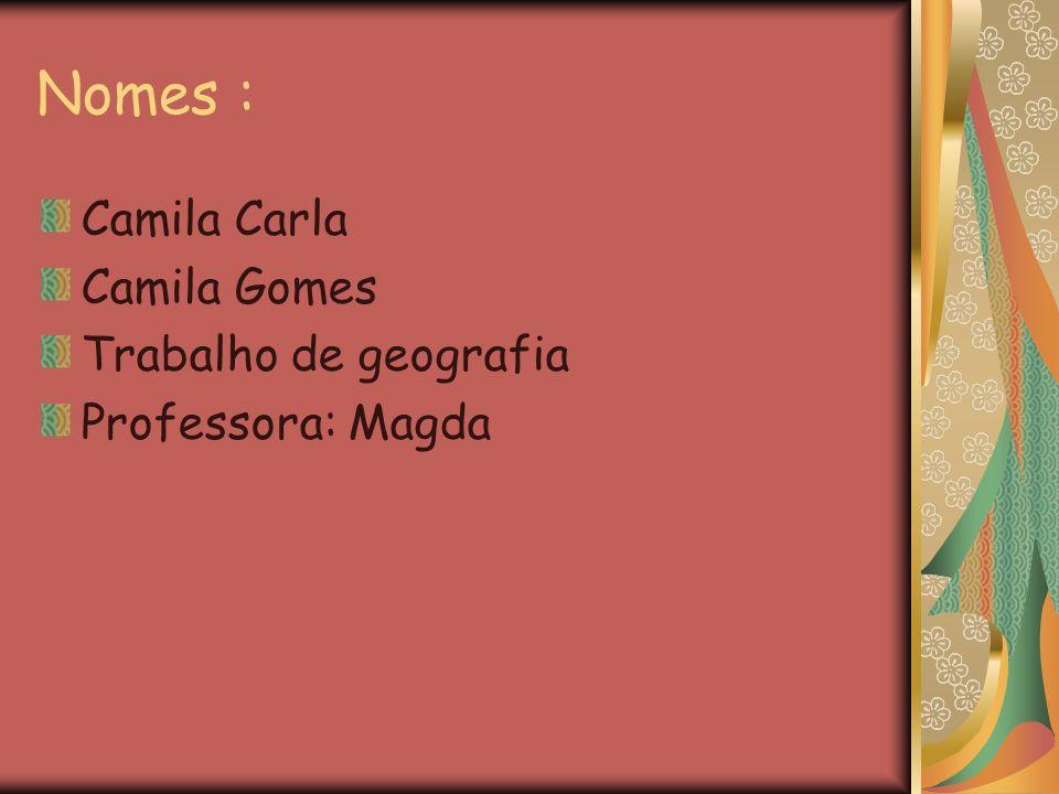 Nomes : Camila Carla Camila Gomes Trabalho de geografia