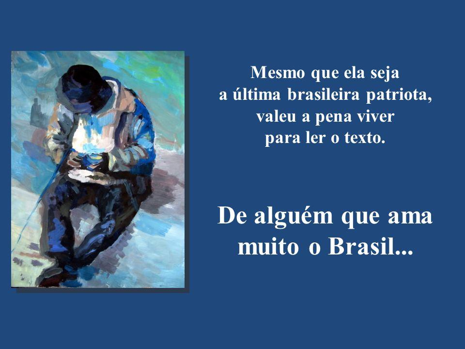 a última brasileira patriota, De alguém que ama muito o Brasil...