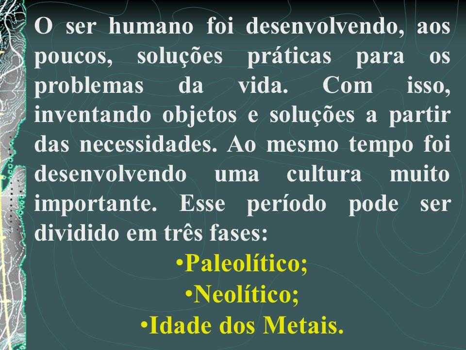 Paleolítico; Neolítico; Idade dos Metais.