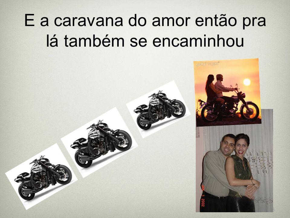 E a caravana do amor então pra lá também se encaminhou