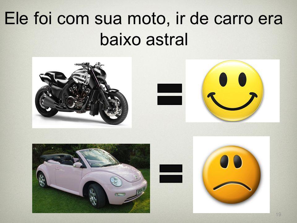 Ele foi com sua moto, ir de carro era baixo astral