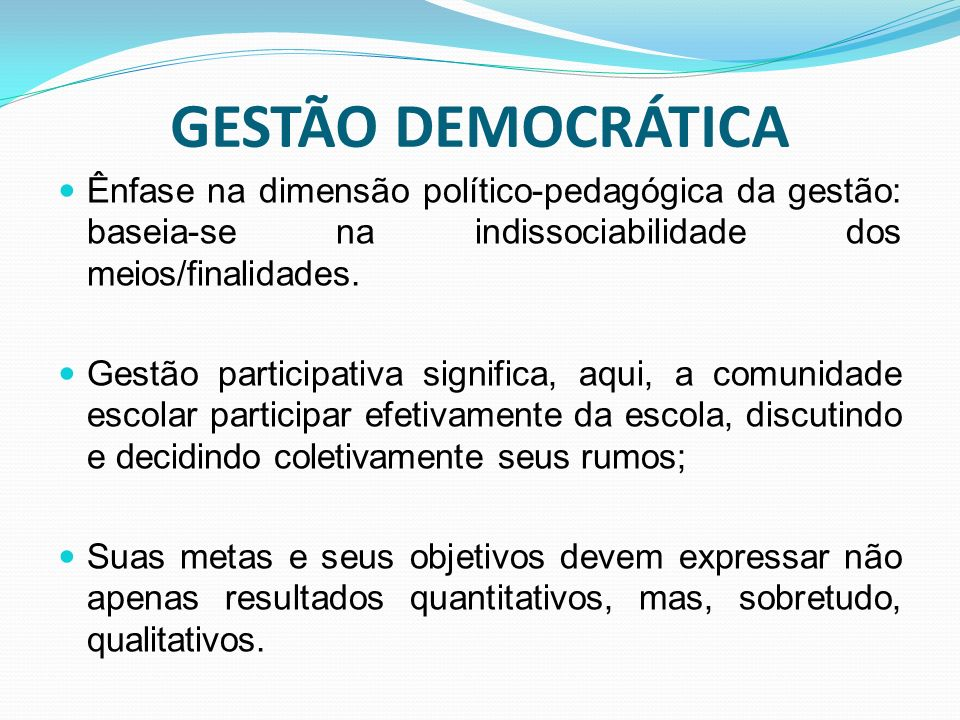 GESTÃO DEMOCRÁTICA Ênfase na dimensão político-pedagógica da gestão: baseia-se na indissociabilidade dos meios/finalidades.