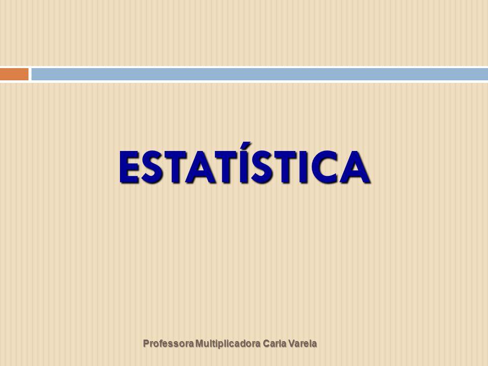ESTATÍSTICA Professora Multiplicadora Carla Varela