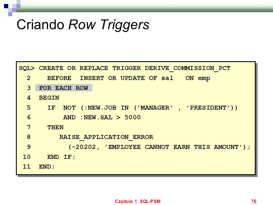 Criando Row Triggers SQL> CREATE OR REPLACE TRIGGER DERIVE_COMMISSION_PCT. 2 BEFORE INSERT OR UPDATE OF sal ON emp.