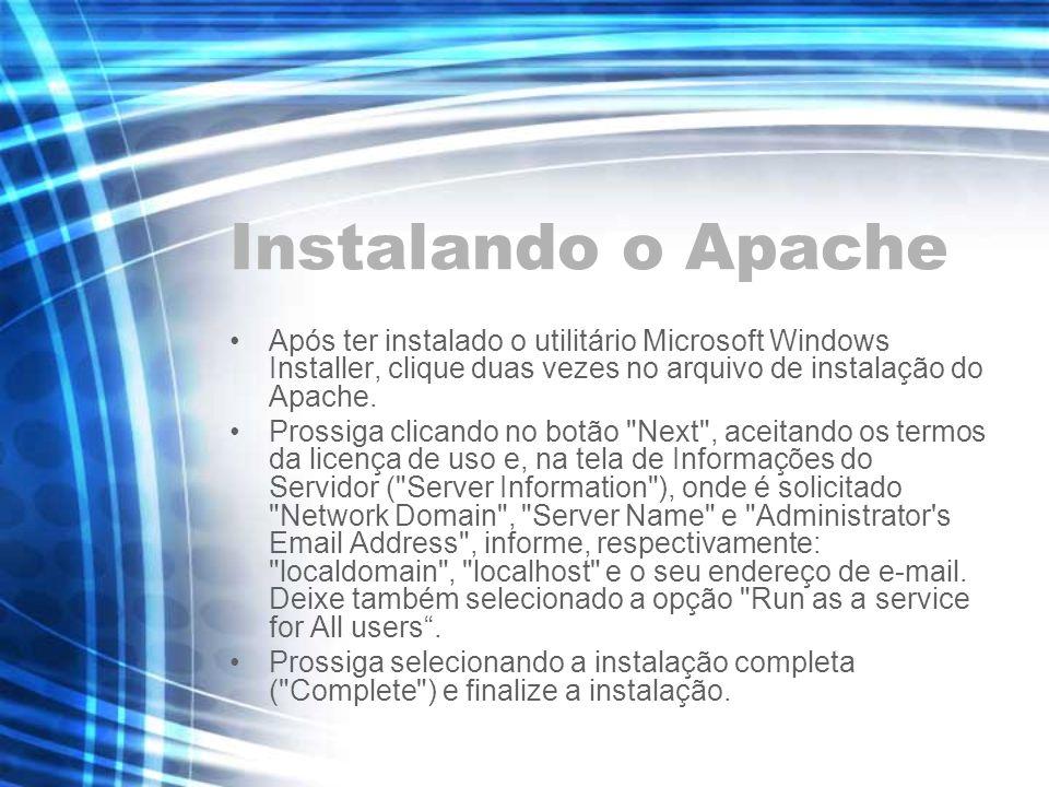 Instalando o Apache Após ter instalado o utilitário Microsoft Windows Installer, clique duas vezes no arquivo de instalação do Apache.