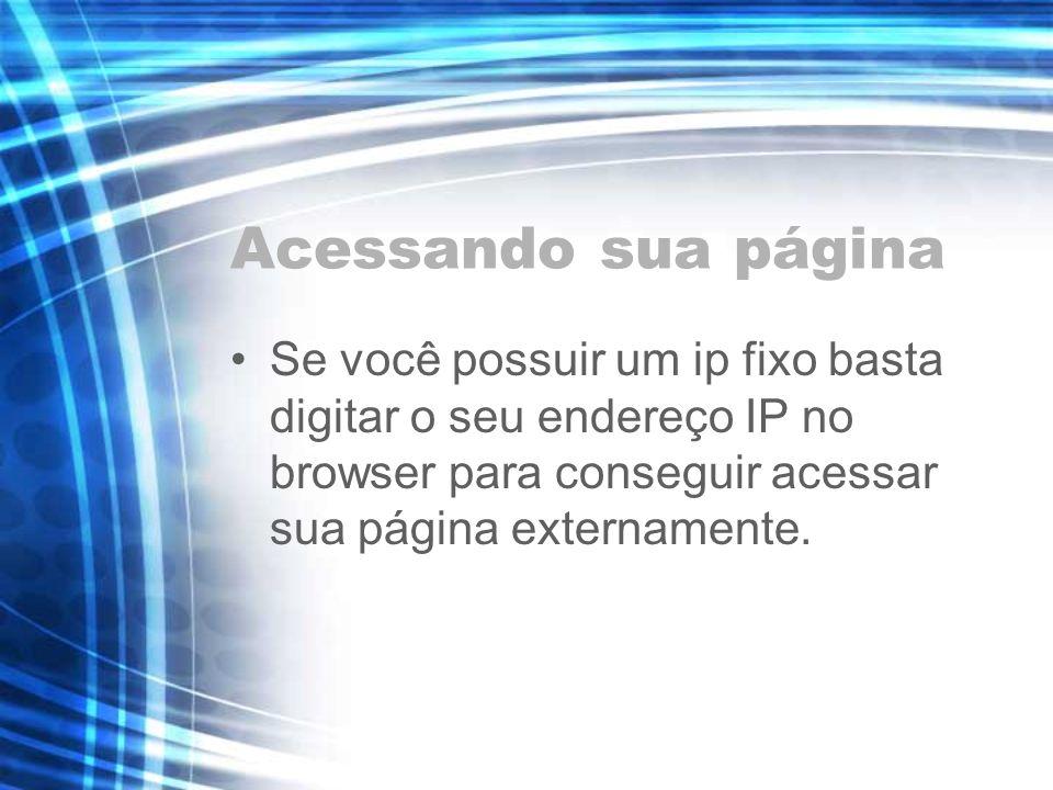 Acessando sua página Se você possuir um ip fixo basta digitar o seu endereço IP no browser para conseguir acessar sua página externamente.
