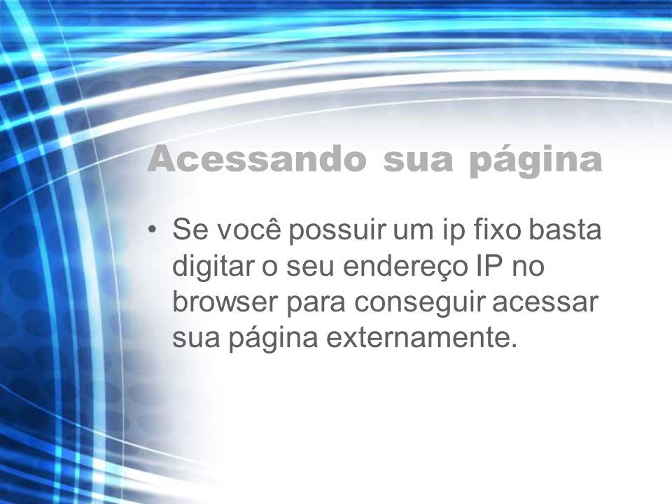 Acessando sua páginaSe você possuir um ip fixo basta digitar o seu endereço IP no browser para conseguir acessar sua página externamente.
