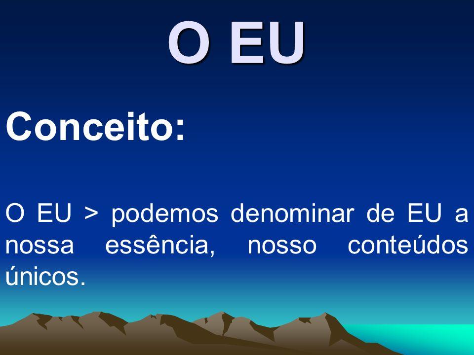 O EU Conceito: O EU > podemos denominar de EU a nossa essência, nosso conteúdos únicos.