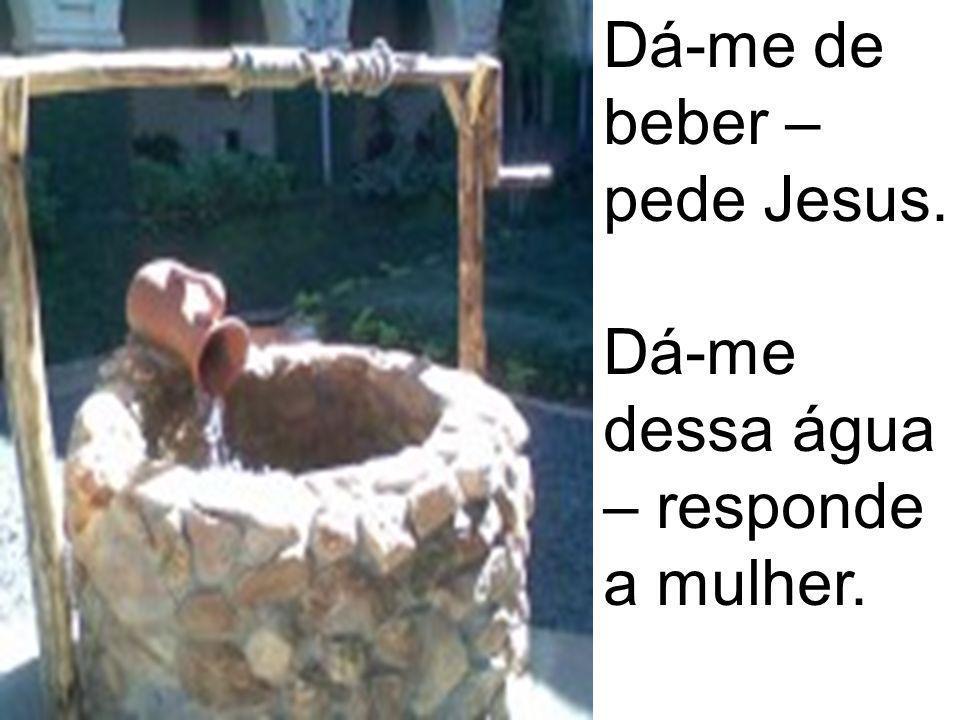 Dá-me de beber – pede Jesus.