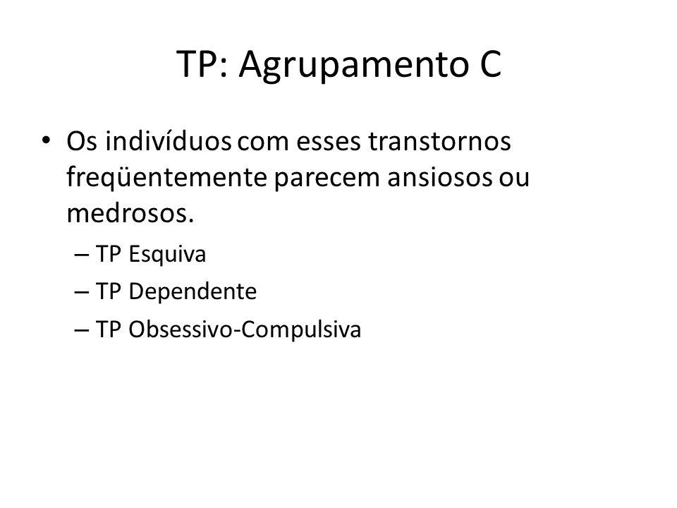 TP: Agrupamento C Os indivíduos com esses transtornos freqüentemente parecem ansiosos ou medrosos. TP Esquiva.