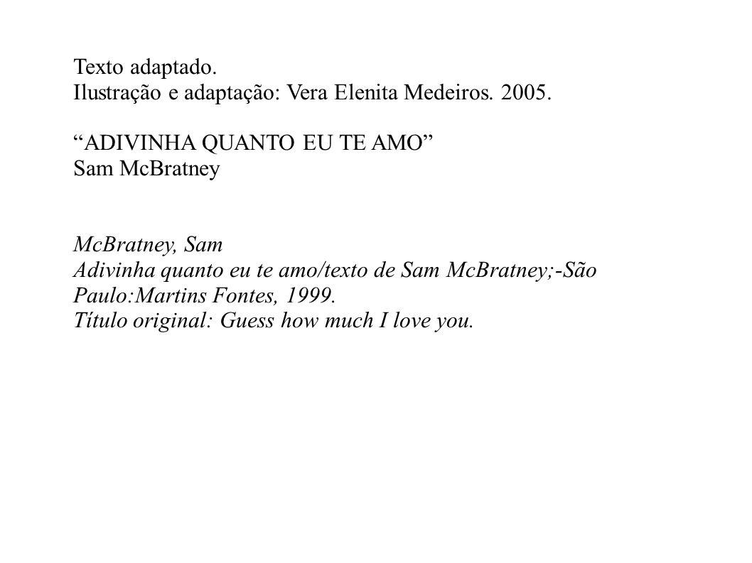Texto adaptado. Ilustração e adaptação: Vera Elenita Medeiros. 2005. ADIVINHA QUANTO EU TE AMO Sam McBratney.