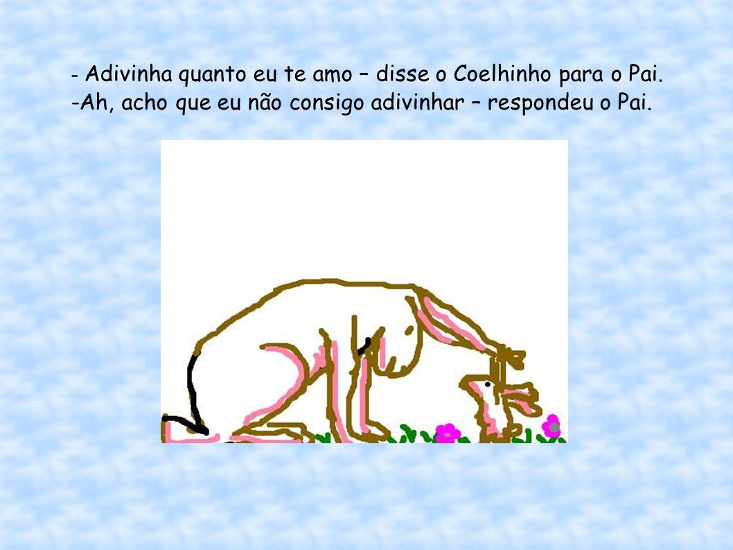 - Adivinha quanto eu te amo – disse o Coelhinho para o Pai.