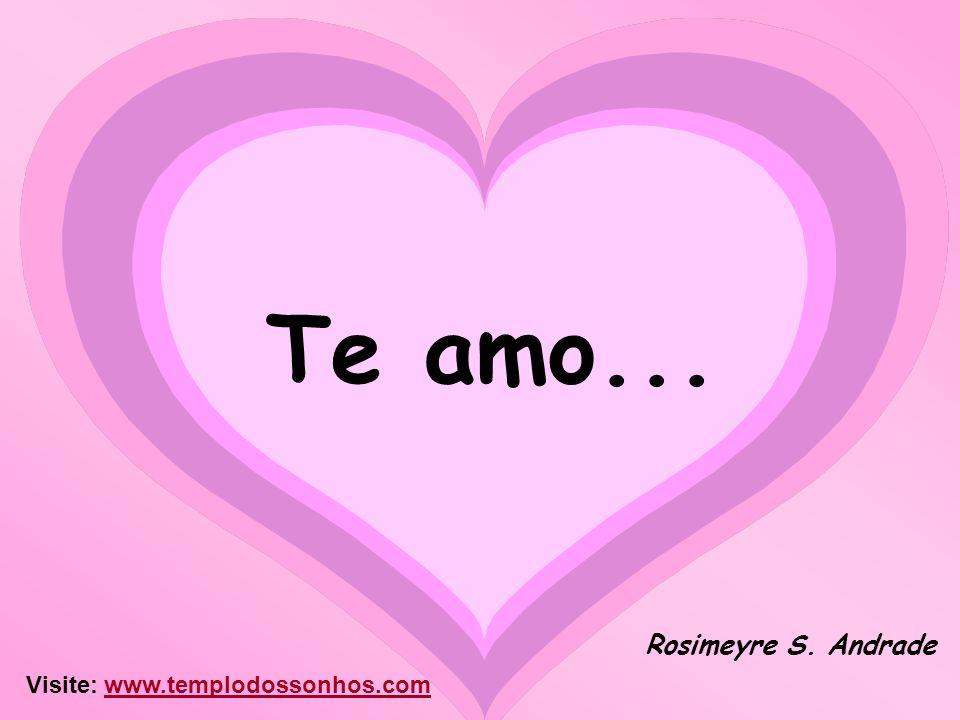 Te amo... Rosimeyre S. Andrade Visite: www.templodossonhos.com