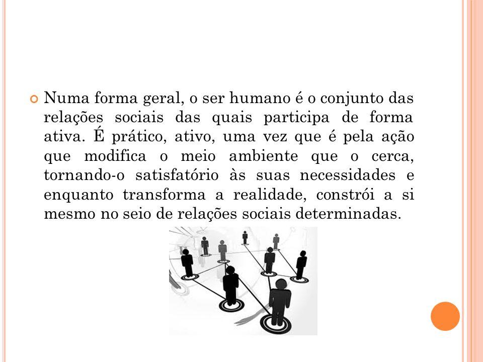 Numa forma geral, o ser humano é o conjunto das relações sociais das quais participa de forma ativa.