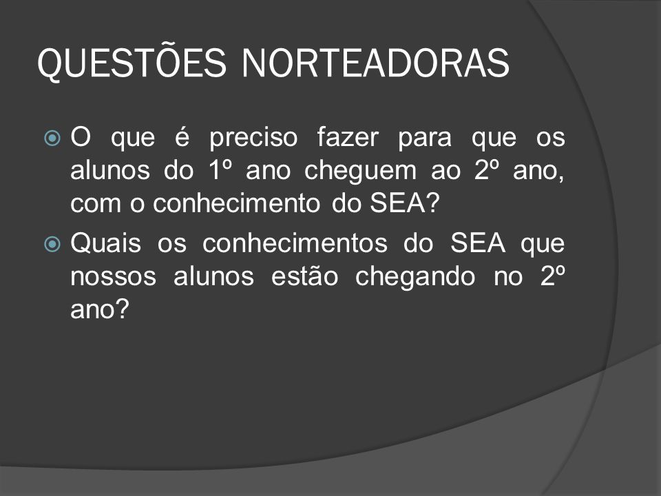 QUESTÕES NORTEADORAS O que é preciso fazer para que os alunos do 1º ano cheguem ao 2º ano, com o conhecimento do SEA