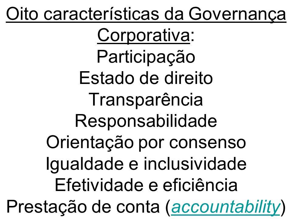 Oito características da Governança Corporativa: Participação Estado de direito Transparência Responsabilidade Orientação por consenso Igualdade e inclusividade Efetividade e eficiência Prestação de conta (accountability)