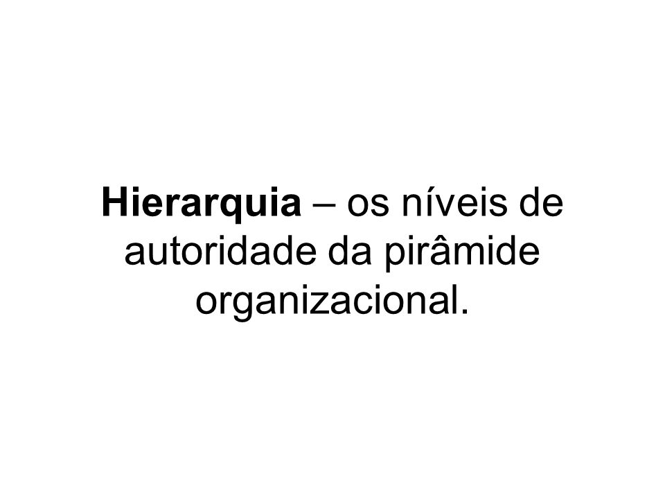 Hierarquia – os níveis de autoridade da pirâmide organizacional.