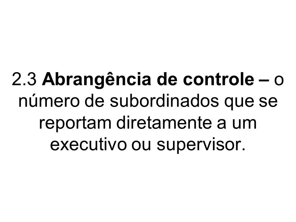 2.3 Abrangência de controle – o número de subordinados que se reportam diretamente a um executivo ou supervisor.