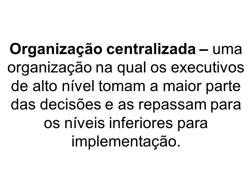 Organização centralizada – uma organização na qual os executivos de alto nível tomam a maior parte das decisões e as repassam para os níveis inferiores para implementação.