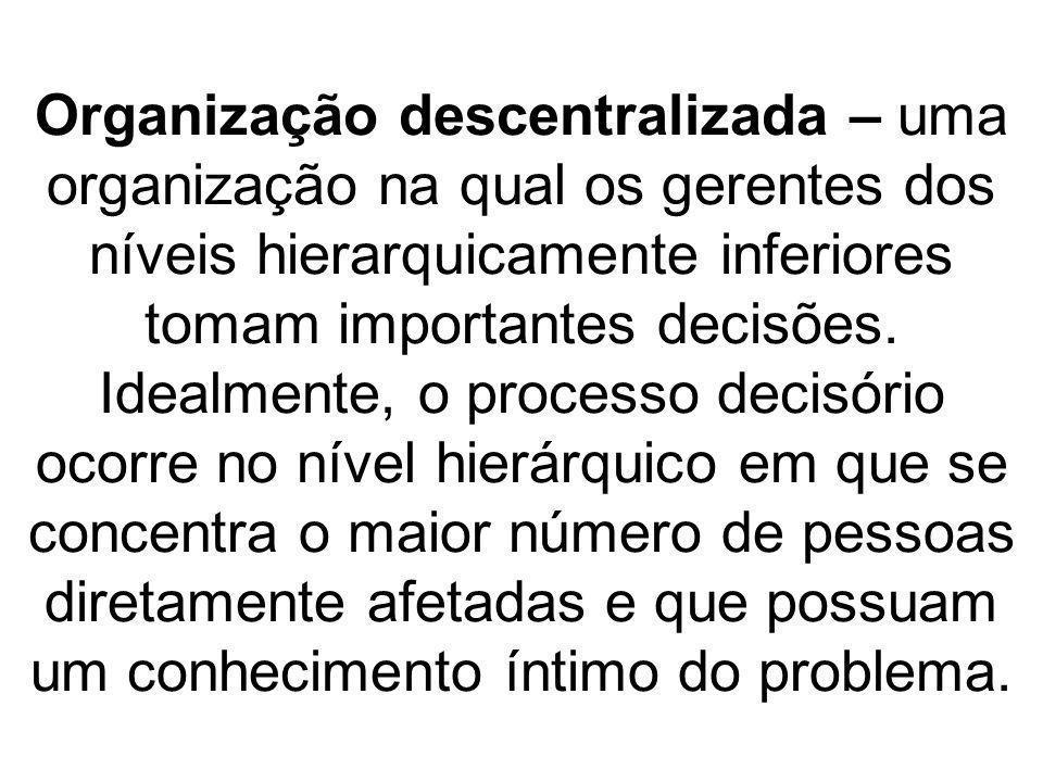Organização descentralizada – uma organização na qual os gerentes dos níveis hierarquicamente inferiores tomam importantes decisões.