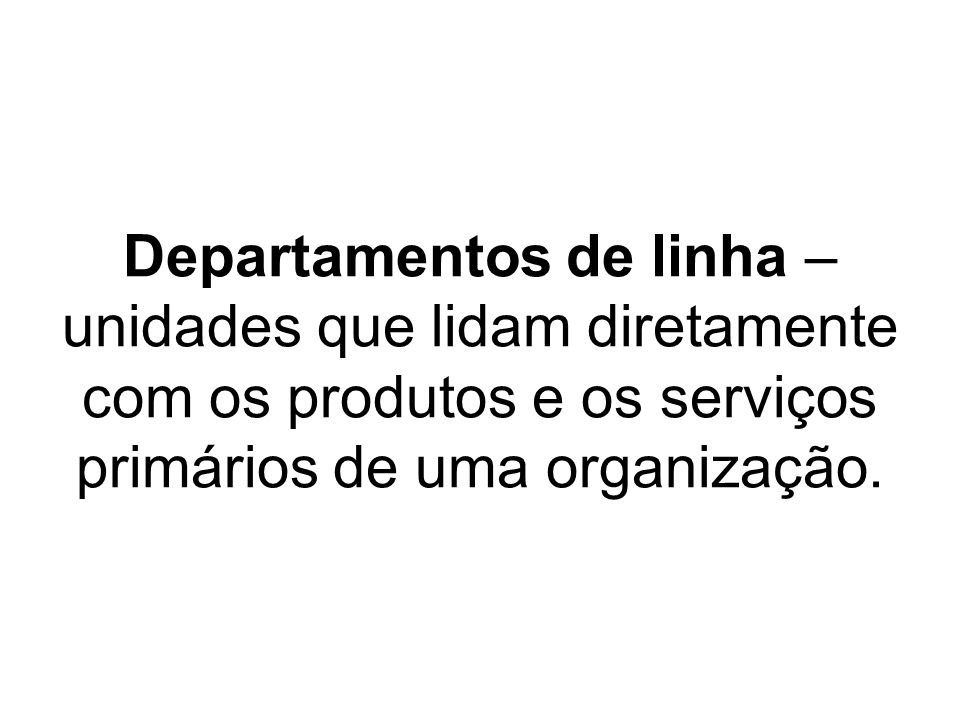 Departamentos de linha – unidades que lidam diretamente com os produtos e os serviços primários de uma organização.