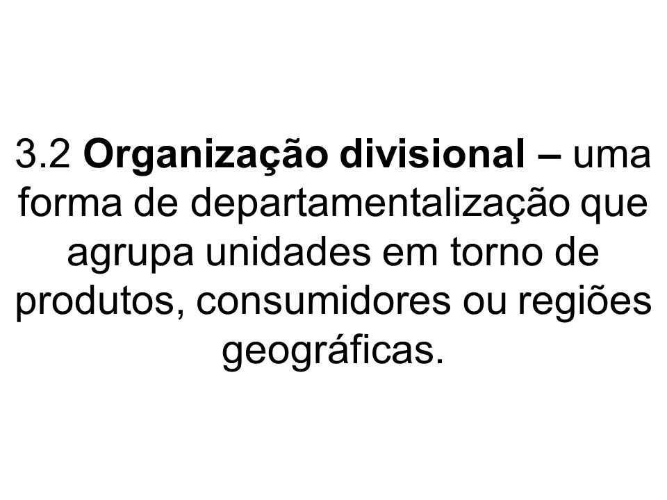 3.2 Organização divisional – uma forma de departamentalização que agrupa unidades em torno de produtos, consumidores ou regiões geográficas.
