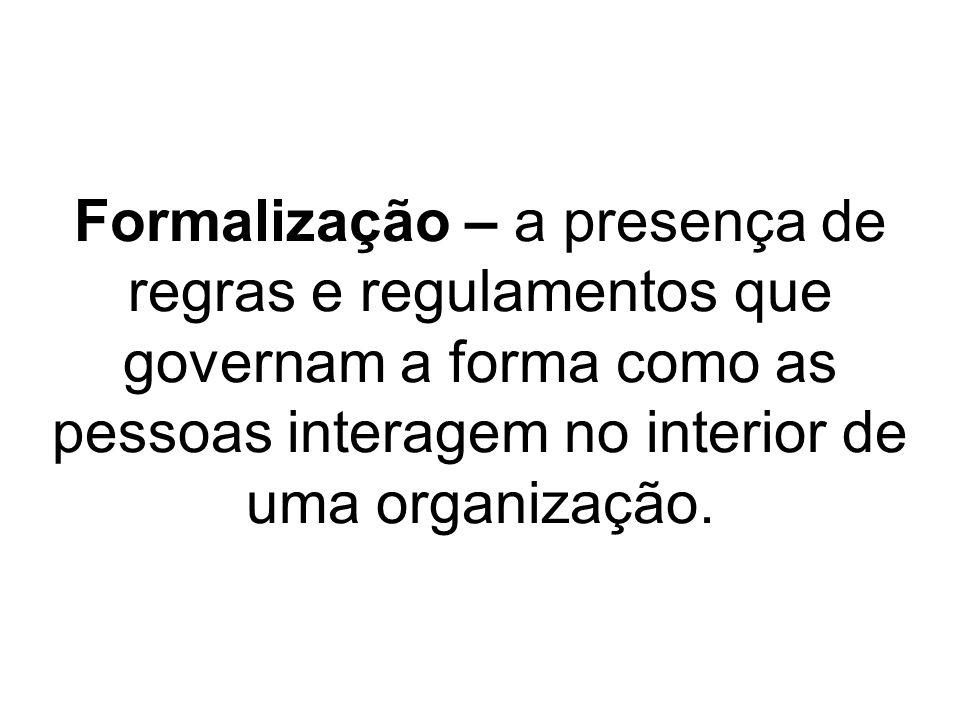 Formalização – a presença de regras e regulamentos que governam a forma como as pessoas interagem no interior de uma organização.